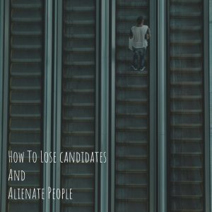 How to lose candidates and alienate people